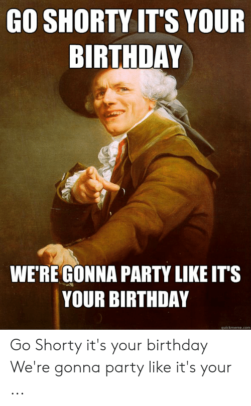 25 Best Memes About Go Shorty Its Your Birthday Meme Go Shorty Its Your Birthday Memes