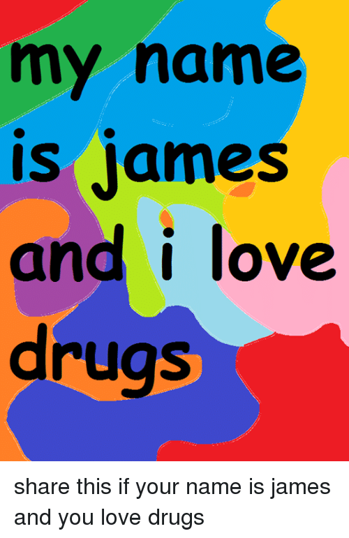 My Name Is James And I Love Drugs Share This If Your Name Is James
