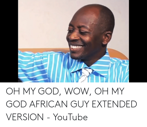 Oh My God Wow Oh My God African Guy Extended Version Youtube