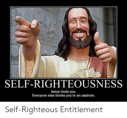 Self Righteousness Jesus Loves You Everyone Else Thinks You Re An