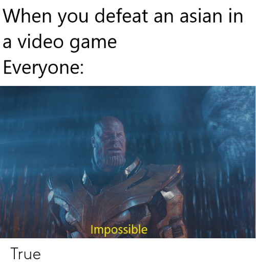 When You Defeat An Asian In A Video Game Everyone Impossible True