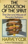 The seduction of the spirit; the use and misuse of people's religion - Harvey Gallagher Cox