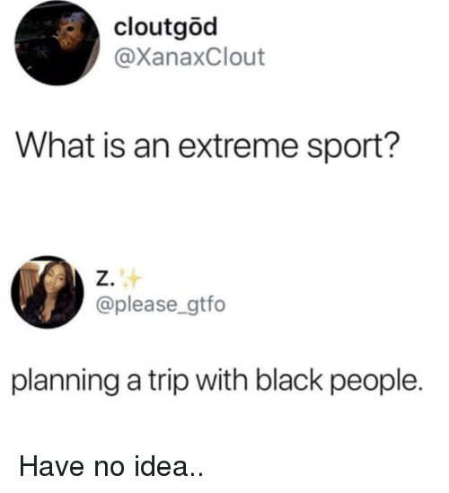 Cloutgod What Is An Extreme Sport Z Planning A Trip With Black