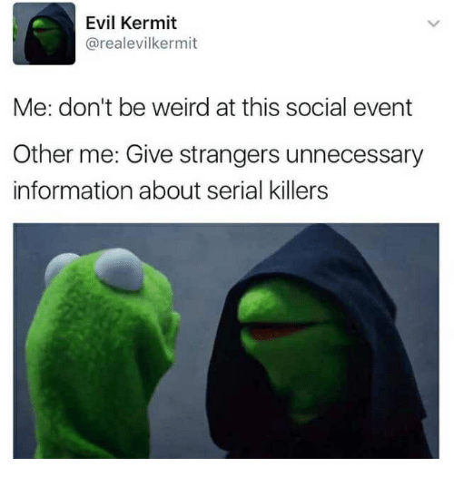 Evil Kermit Me Don T Be Weird At This Social Event Other Me Give