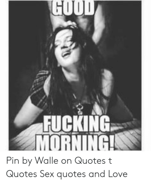 GOOD FUCKING MORNING Pin by Walle on Quotes T Quotes Sex Quotes and Love |  Love Meme on Conservative Memes