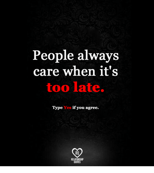 People Always Care When It S Too Late T Pe Yes If You Agree