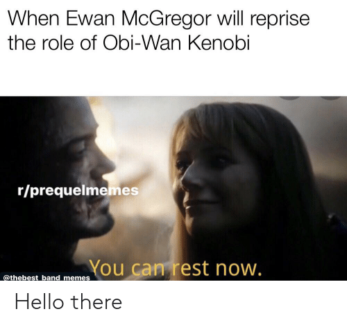 When Ewan Mcgregor Will Reprise The Role Of Obi Wan Kenobi Rprequelmemes You Can Rest Now Band Memes Hello There Hello Meme On Conservative Memes