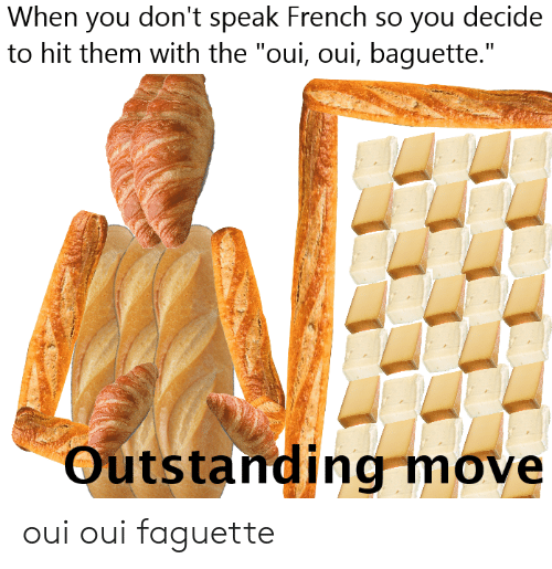 When You Don T Speak French So You Decide To Hit Them With The Oui Oui Baguette Outstanding Move Oui Oui Faguette Dank Meme On Conservative Memes