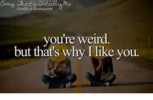 You Re Weird But That S Why I Like You Meme On Conservative Memes