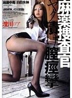 麻薬捜査官 ヤク漬け膣痙攣 澄川ロア