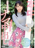 「私、中出しがしてみたいです。」はじめてのナマ中出し 富田優衣