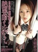 女子校生監禁・調教SM 絶望に耐えながら…。 杏樹紗奈
