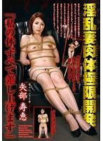 淫乱妻肉体極限開発「私の体、すべて差し上げます」 矢部寿恵