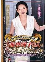 ファンの自宅をゲリラ訪問!三浦恵理子さんとしてみませんか〜憧れの熟女と夢の中出しセックス〜