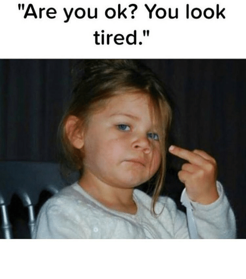 Are You Ok You Look Tired Funny Meme On Esmemes Com