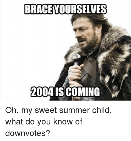 Brace Yourselves 2004 Is Coming Oh My Sweet Summer Child What Do