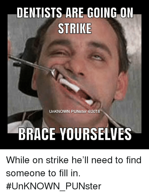 Dentists Are Going 0n Strike Unknown Punster Brace Yourselves