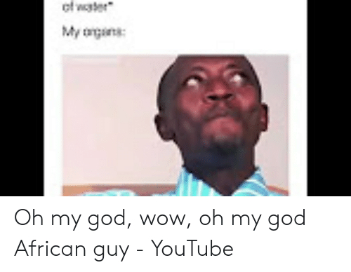 Ef Water My Agns Oh My God Wow Oh My God African Guy Youtube