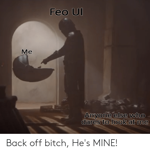 Feo Ul Me Anyone Else Who Dares To Look At Me Back Off Bitch He S Mine Back Meme On Esmemes Com