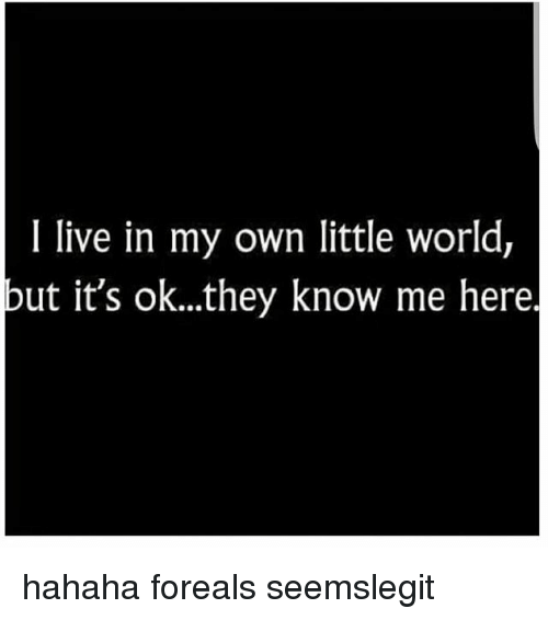 I Live In My Own Little World But It S Okthey Know Me Here Hahaha