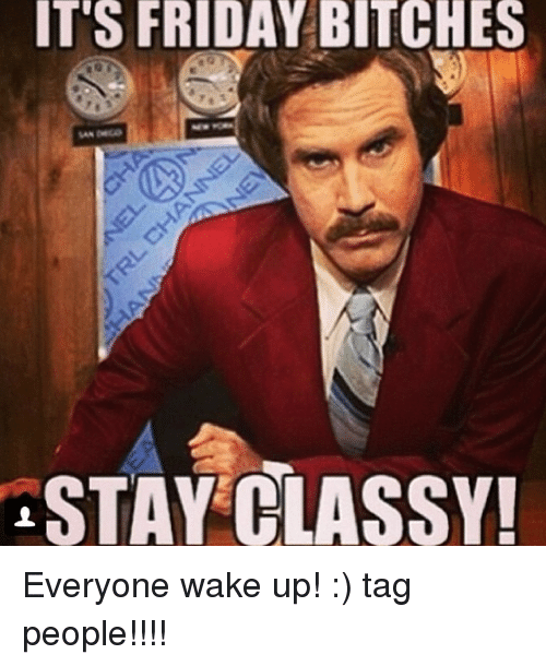 It S Friday Bitches Stay Classy Everyone Wake Up Tag People