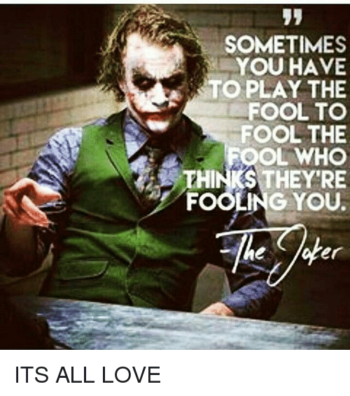 Sometimes You Have To Play The Fool To Fool The Fooling You Er Its