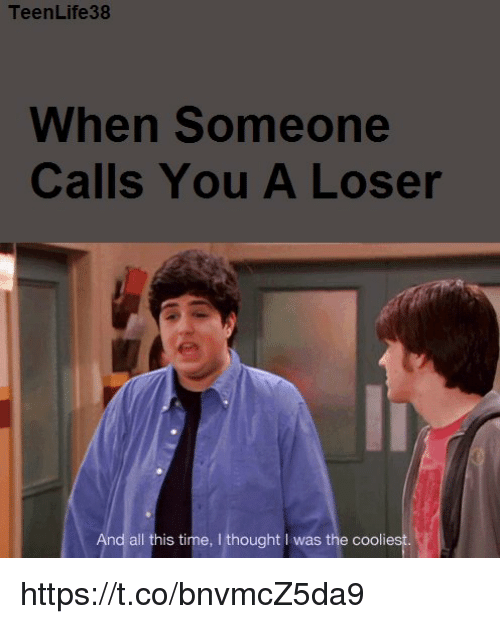 Teenlife38 When Someone Calls You A Loser And All This Time I