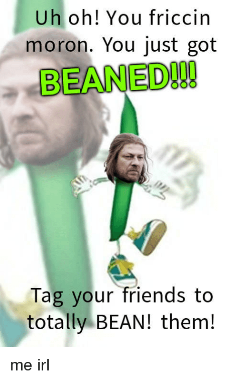 Uh Oh You Friccin Moron You Just Got Beaned Tag Your Friends To