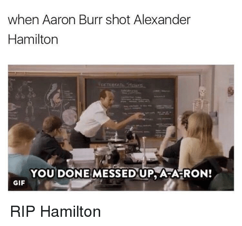 When Aaron Burr Shot Alexander Hamilton You Done Messed Up Afa Ron