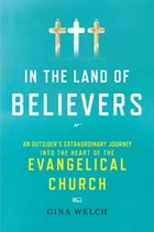 In the Land of Believers: An Outsider's  Extraordinary Journey into  the Heart of the Evangelical Church by Gina Welch