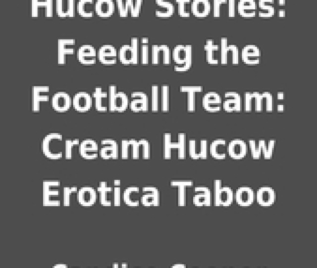 Hucow Stories Feeding The Football Team Cream Hucow Erotica Taboo By Candice Cooper Librarything