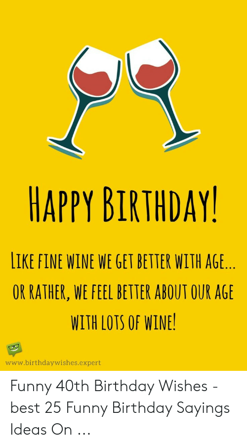 Happy Birthday Like Fine Wine We Get Better With Age Or Rather We Feel Better About Our Age With Lots Of Wine Wwwbirthdaywishesexpert Funny 40th Birthday Wishes Best 25 Funny Birthday Sayings