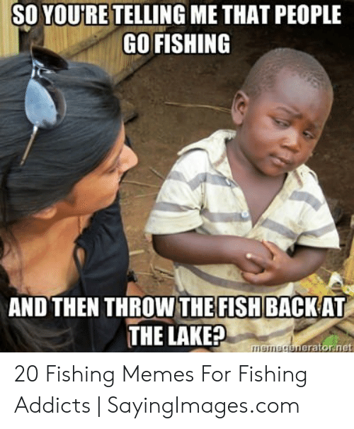 So Youre Telling Me That People Go Fishing And Then Throw The Fish
