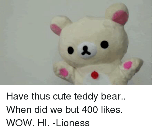 A Have Thus Cute Teddy Bear When Did We But 400 Likes Wow Hi