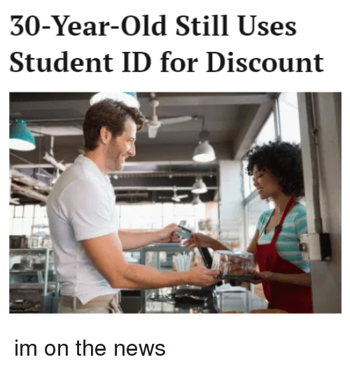 30 Year Old Still Uses Student Id For Discount Im On The News