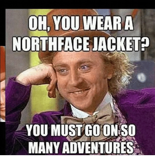 Oh You Wear A North Face Jacket You Must Coon So Many Adventures