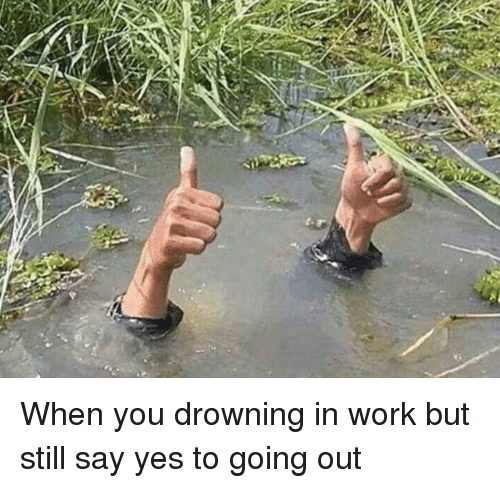 When You Drowning In Work But Still Say Yes To Going Out Funny