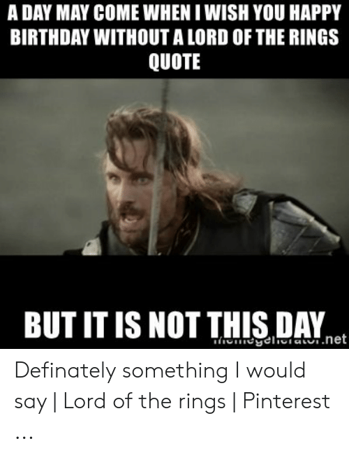 A Day May Come When I Wish You Happy Birthday Without A Lord Of The Rings Quote But It Is Not This Day Definately Something I Would Say Lord Of The