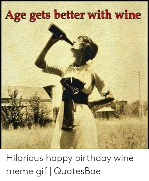 Age Gets Better With Wine Hilarious Happy Birthday Wine Meme Gif Quotesbae Birthday Meme On Me Me