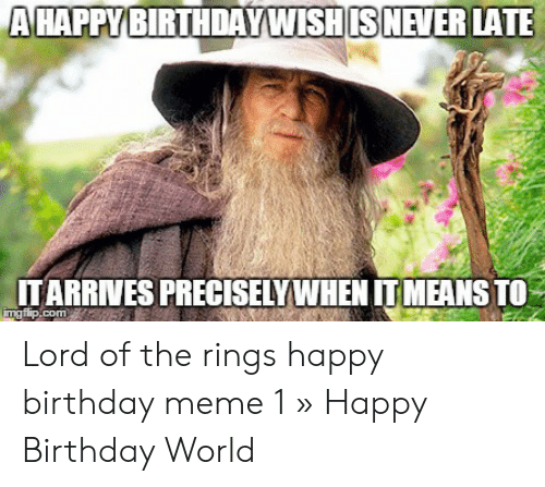 Ahappy Birthdaywishis Never Late Itarrives Preciselywhen Itmeans To Ingflipcom Lord Of The Rings Happy Birthday Meme 1 Happy Birthday World Birthday Meme On Me Me
