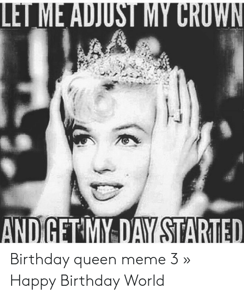 Andiget My Day Started Birthday Queen Meme 3 Happy Birthday World Birthday Meme On Me Me