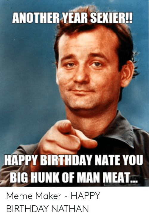Another Year Sexier Happy Birthday Nate You Big Hunk Of Man Meat Meme Maker Happy Birthday Nathan Birthday Meme On Me Me