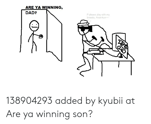Are Ya Winning Dad P Please Play With My Breasts Anon Kun