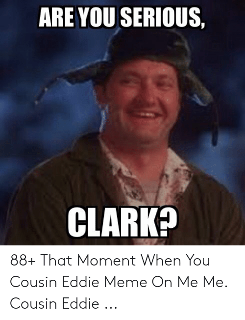 Are You Serious Clark 88 That Moment When You Cousin Eddie Meme