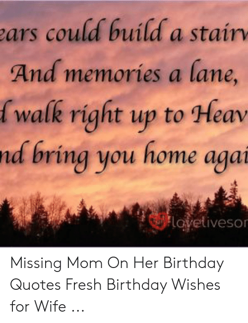 Ars Could Build A Stain And Memories A Lane Walk Right Up To Hear Nd Bring You Home Aga Lovetiveso Missing Mom On Her Birthday Quotes Fresh Birthday Wishes For Wife