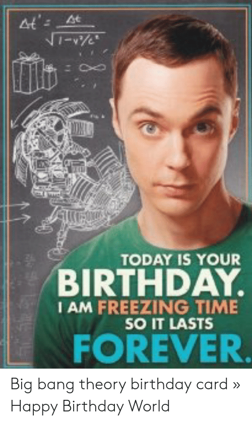 At 4t Today Is Your Birthday I Am Freezing Time So It Lasts Forever Big Bang Theory Birthday Card Happy Birthday World Birthday Meme On Me Me