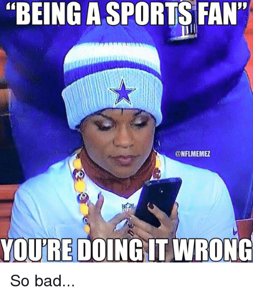 Being A Sports Fan Youre Doing It Wrong So Bad Bad Meme On Me Me