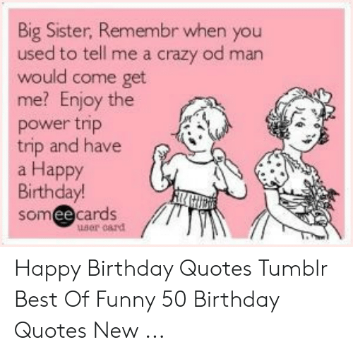 Big Sister Remembr When You Used To Tell Me A Crazy Od Man Would Come Get Me Enjoy The Power Trp Trip And Have A Happy Birthday Someecards Ee User Oard Happy