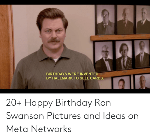 Birthdays Were Invented By Hallmark To Sell Cards 20 Happy Birthday Ron Swanson Pictures And Ideas On Meta Networks Birthday Meme On Me Me