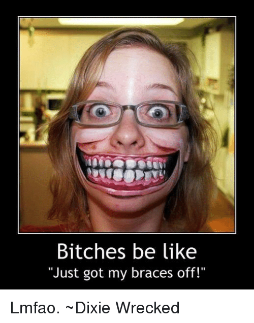 Bitches Be Like Just Got My Braces Off Lmfao Dixie Wrecked Be